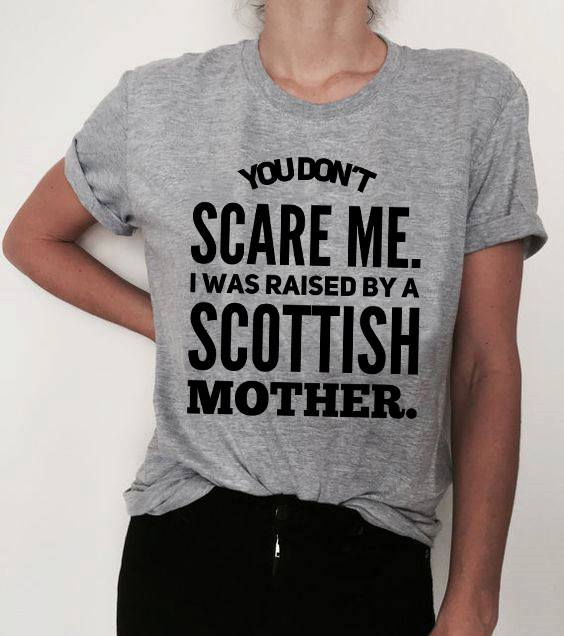 Scottish Shirt You Don't Scare Me I Was Raised By A Scottish Mother
